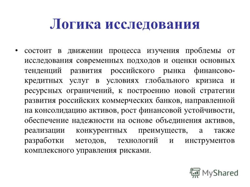Логика исследования состоит в движении процесса изучения проблемы от исследования современных подходов и оценки основных тенденций развития российского рынка финансово- кредитных услуг в условиях глобального кризиса и ресурсных ограничений, к построе