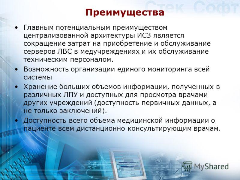 Преимущества Главным потенциальным преимуществом централизованной архитектуры ИСЗ является сокращение затрат на приобретение и обслуживание серверов ЛВС в медучреждениях и их обслуживание техническим персоналом. Возможность организации единого монито