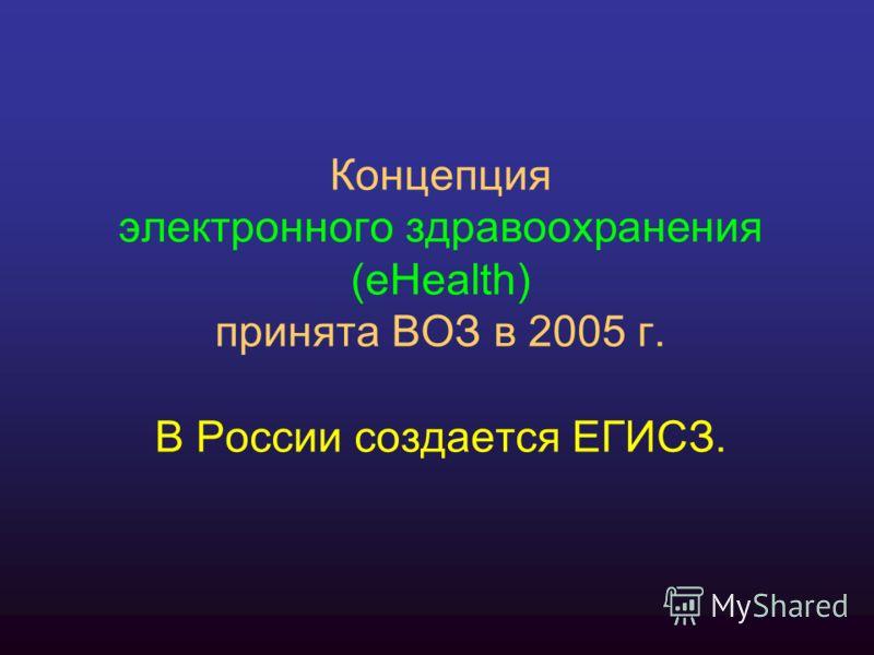 Концепция электронного здравоохранения (eHealth) принята ВОЗ в 2005 г. В России создается ЕГИСЗ.
