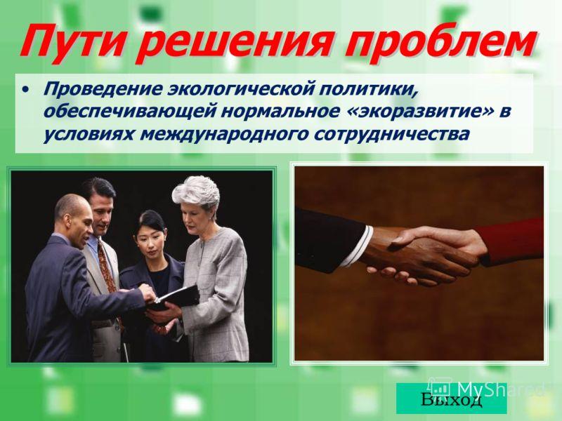 Проведение экологической политики, обеспечивающей нормальное «экоразвитие» в условиях международного сотрудничества Выход