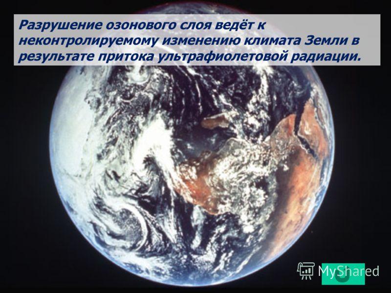 Разрушение озонового слоя ведёт к неконтролируемому изменению климата Земли в результате притока ультрафиолетовой радиации.