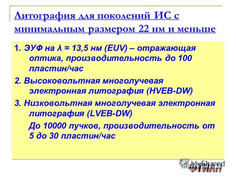 Литография для поколений ИС с минимальным размером 22 нм и меньше 1. ЭУФ на λ = 13,5 нм (EUV) – отражающая оптика, производительность до 100 пластин/час 2. Высоковольтная многолучевая электронная литография (HVEB-DW) 3. Низковольтная многолучевая эле