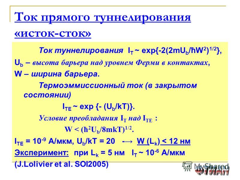 Ток прямого туннелирования «исток-сток» Ток туннелирования I T ~ exp{-2(2mU b /ћW 2 ) 1/2 }, U b – высота барьера над уровнем Ферми в контактах, W – ширина барьера. Термоэммиссионный ток (в закрытом состоянии) I TE ~ exp {- (U b /kT)}. Условие преобл