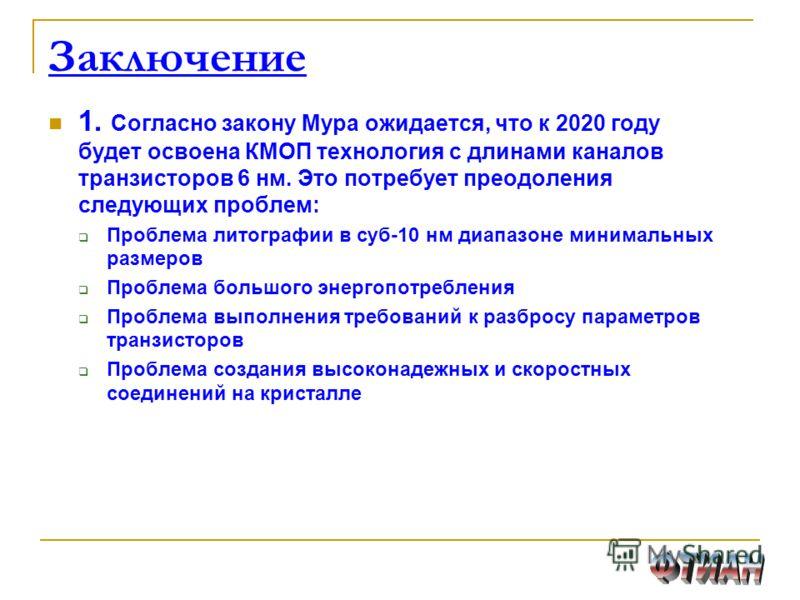 1. Согласно закону Мура ожидается, что к 2020 году будет освоена КМОП технология с длинами каналов транзисторов 6 нм. Это потребует преодоления следующих проблем: Проблема литографии в суб-10 нм диапазоне минимальных размеров Проблема большого энерго