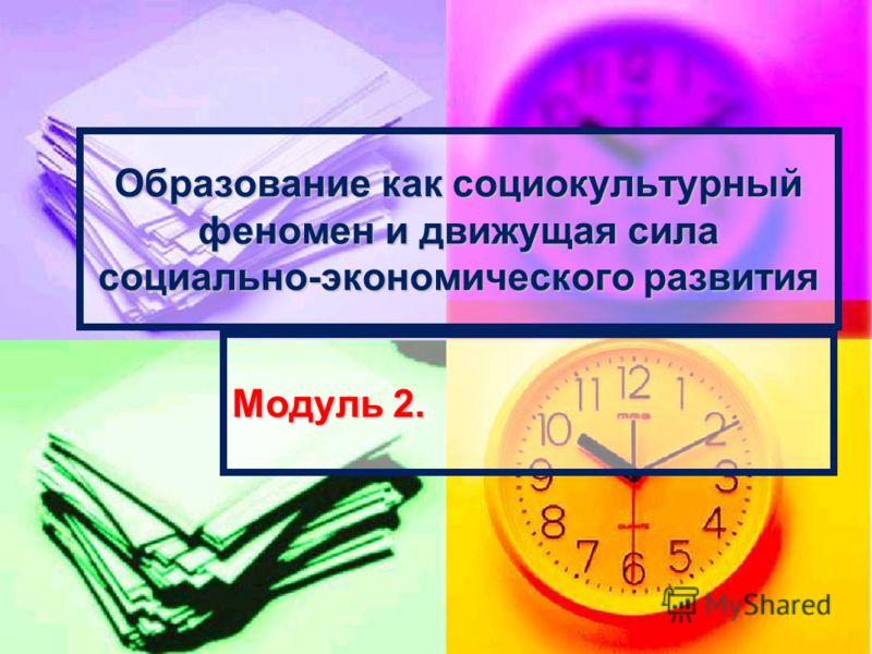 Образование как социокультурный феномен и движущая сила социально-экономического развития Модуль 2.