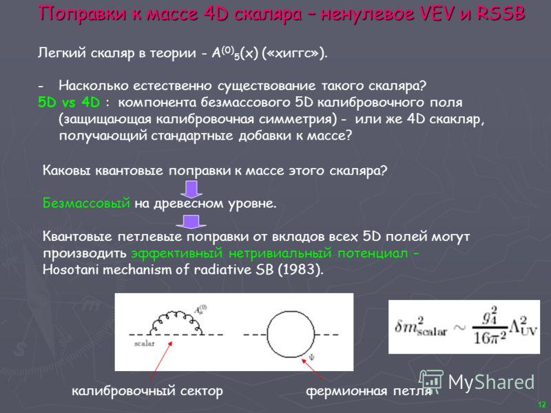 12 Поправки к массе 4D скаляра – ненулевое VEV и RSSB Легкий скаляр в теории - A (0) 5 (x) («хиггс»). -Насколько естественно существование такого скаляра? 5D vs 4D : компонента безмассового 5D калибровочного поля (защищающая калибровочная симметрия)