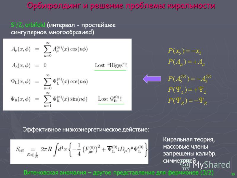 19 Орбифолдинг и решение проблемы киральности S 1 /Z 2 orbifold (интервал - простейшее сингулярное многообразиеd) Эффективное низкоэнергетическое действие: Киральная теория, массовые члены запрещены калибр. симметрией Витеновская аномалия – другое пр