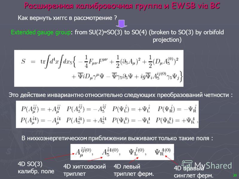 20 Расширенная калибровочная группа и EWSB via BC Extended gauge group: from SU(2) SO(3) to SO(4) (broken to SO(3) by orbifold projection) Как вернуть хиггс в рассмотрение ? Это действие инвариантно относительно следующих преобразований четности : В