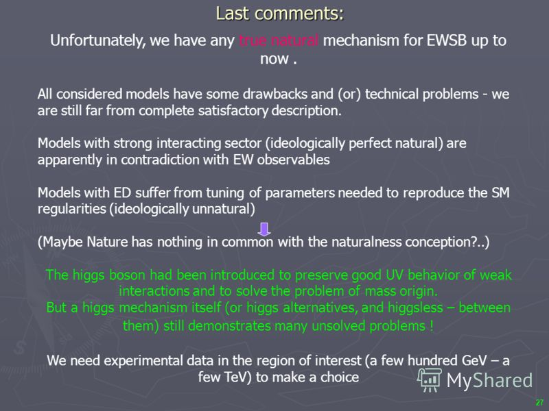 27 Last comments: Unfortunately, we have any true natural mechanism for EWSB up to now. All considered models have some drawbacks and (or) technical problems - we are still far from complete satisfactory description. Models with strong interacting se