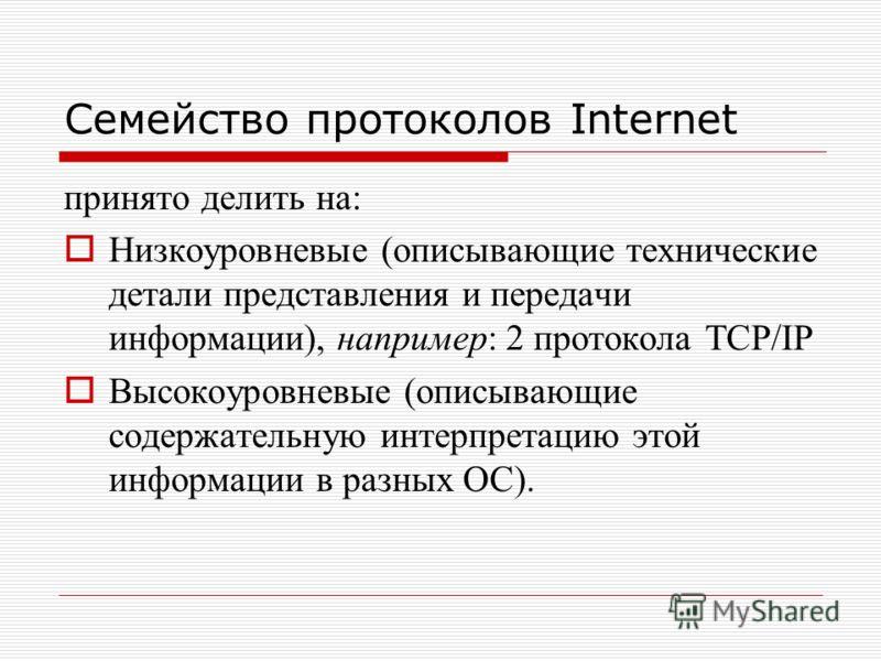 Семейство протоколов Internet принято делить на: Низкоуровневые (описывающие технические детали представления и передачи информации), например: 2 протокола TCP/IP Высокоуровневые (описывающие содержательную интерпретацию этой информации в разных ОС).