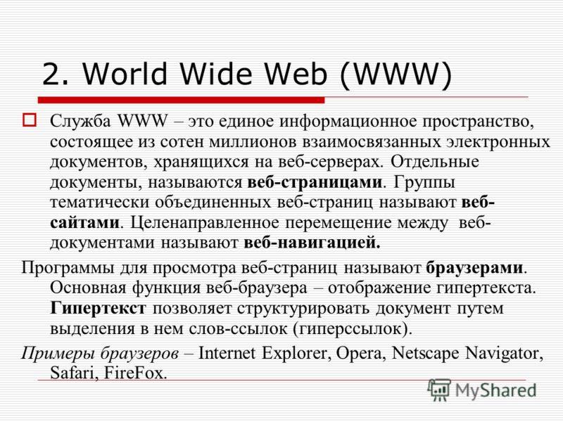 2. World Wide Web (WWW) Служба WWW – это единое информационное пространство, состоящее из сотен миллионов взаимосвязанных электронных документов, хранящихся на веб-серверах. Отдельные документы, называются веб-страницами. Группы тематически объединен