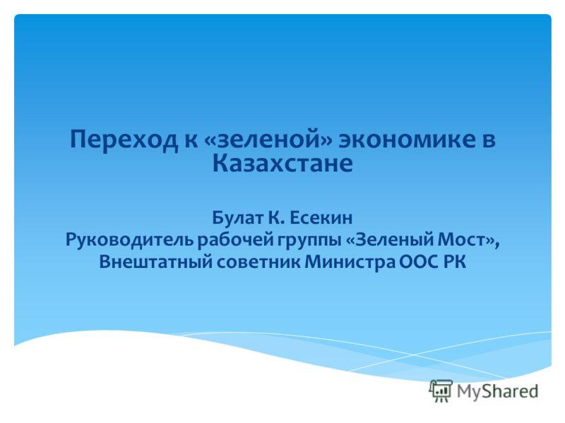 Переход к «зеленой» экономике в Казахстане Булат К. Есекин Руководитель рабочей группы «Зеленый Мост», Внештатный советник Министра ООС РК