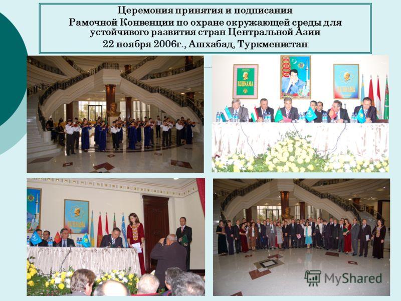 Церемония принятия и подписания Рамочной Конвенции по охране окружающей среды для устойчивого развития стран Центральной Азии 22 ноября 2006г., Ашхабад, Туркменистан