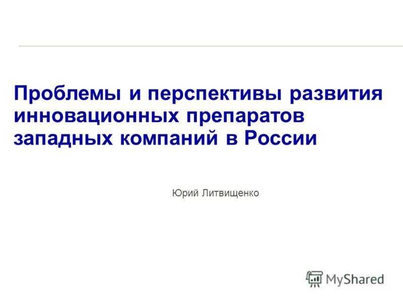 Проблемы и перспективы развития инновационных препаратов западных компаний в России Юрий Литвищенко