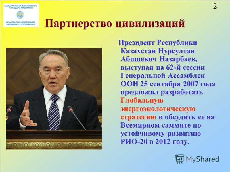 2 Партнерство цивилизаций Президент Республики Казахстан Нурсултан Абишевич Назарбаев, выступая на 62-й сессии Генеральной Ассамблеи ООН 25 сентября 2007 года предложил разработать Глобальную энергоэкологическую стратегию и обсудить ее на Всемирном с