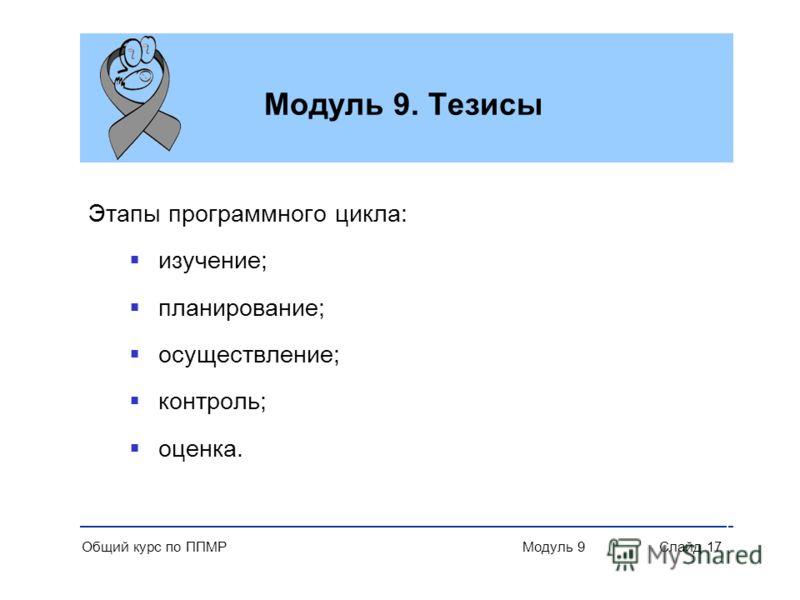 Общий курс по ППМР Модуль 9 Слайд 17 Модуль 9. Тезисы Этапы программного цикла: изучение; планирование; осуществление; контроль; оценка.