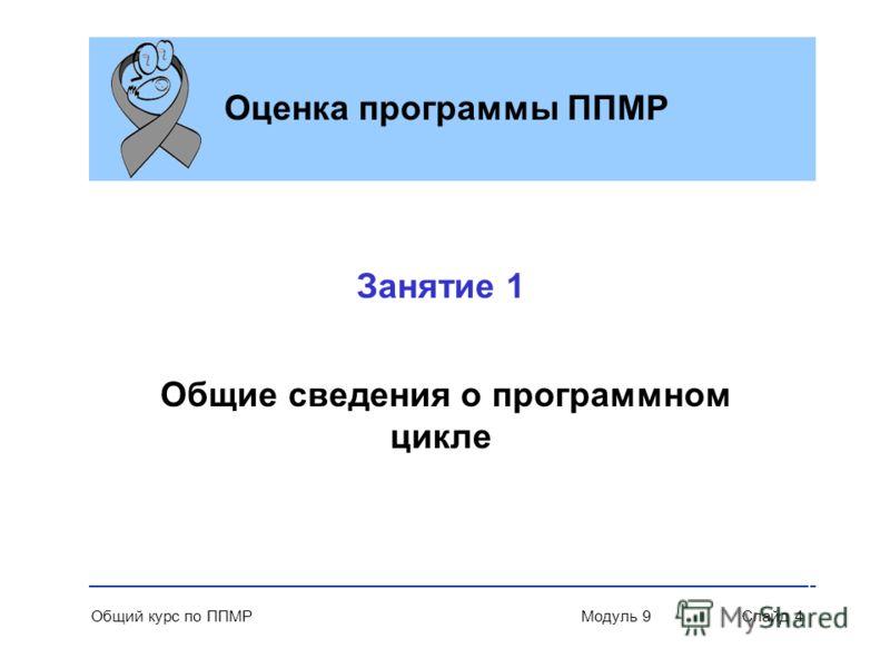 Общий курс по ППМР Модуль 9 Слайд 4 Оценка программы ППМР Занятие 1 Общие сведения о программном цикле