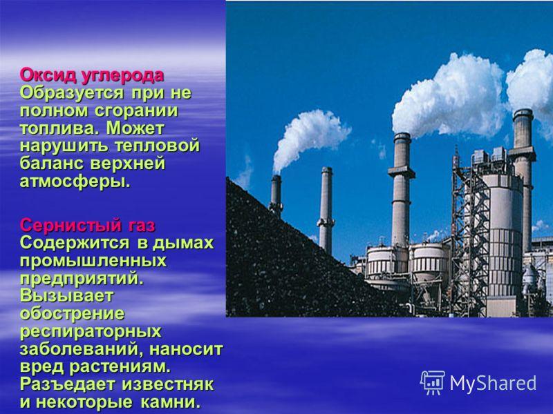 Оксид углерода Образуется при не полном сгорании топлива. Может нарушить тепловой баланс верхней атмосферы. Оксид углерода Образуется при не полном сгорании топлива. Может нарушить тепловой баланс верхней атмосферы. Сернистый газ Содержится в дымах п