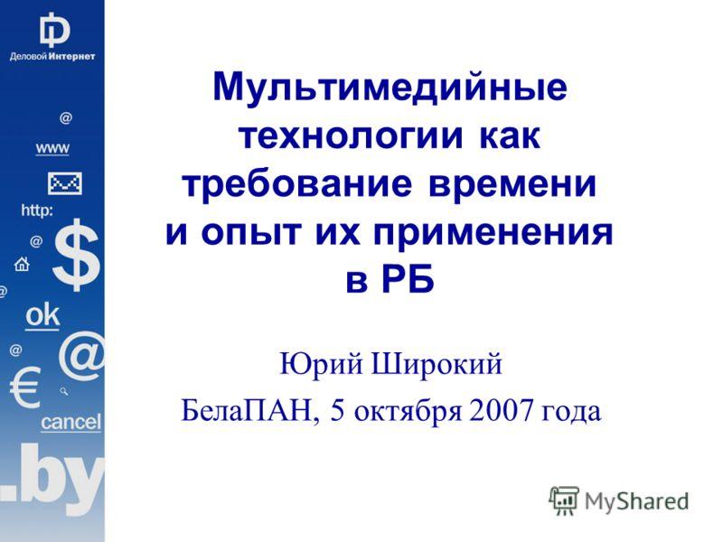 Мультимедийные технологии как требование времени и опыт их применения в РБ Юрий Широкий БелаПАН, 5 октября 2007 года
