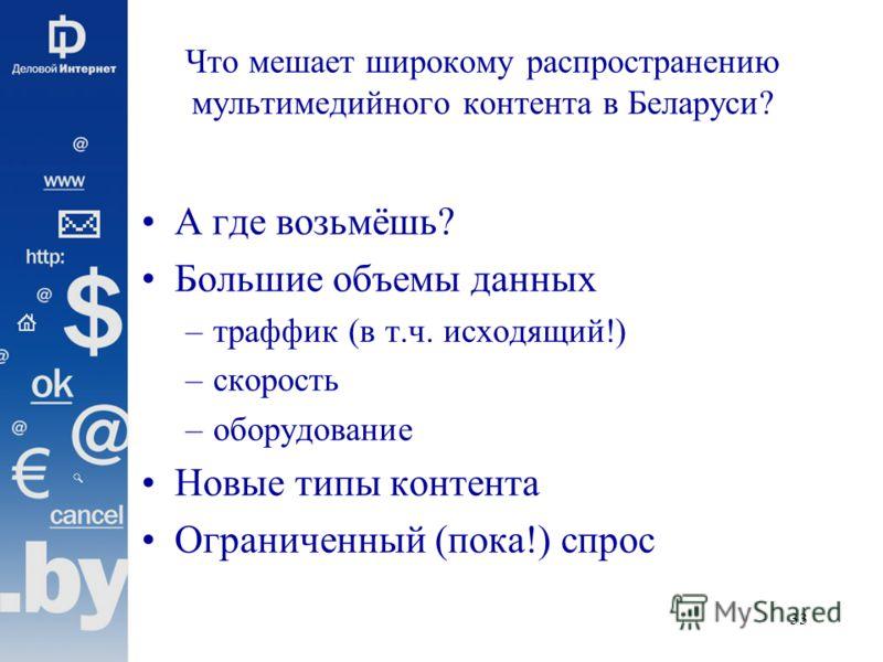 33 Что мешает широкому распространению мультимедийного контента в Беларуси? А где возьмёшь? Большие объемы данных –траффик (в т.ч. исходящий!) –скорость –оборудование Новые типы контента Ограниченный (пока!) спрос