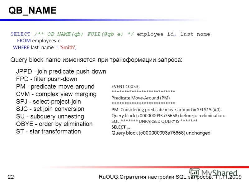RuOUG:Стратегия настройки SQL запросов. 11.11.200922 QB_NAME SELECT /*+ QB_NAME(qb) FULL(@qb e) */ employee_id, last_name FROM employees e WHERE last_name = 'Smith'; Query block name изменяется при трансформации запроса: JPPD - join predicate push-do