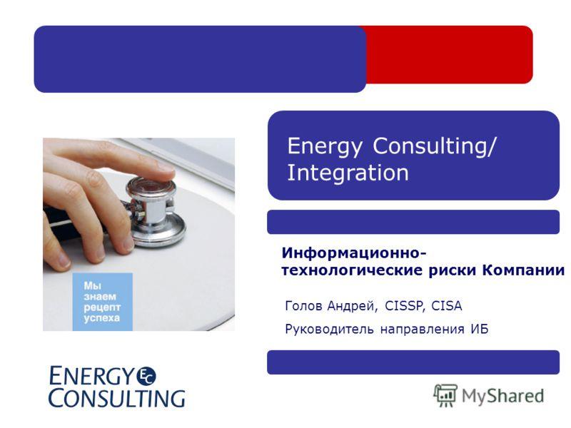 Energy Consulting/ Integration Информационно- технологические риски Компании Голов Андрей, CISSP, CISA Руководитель направления ИБ