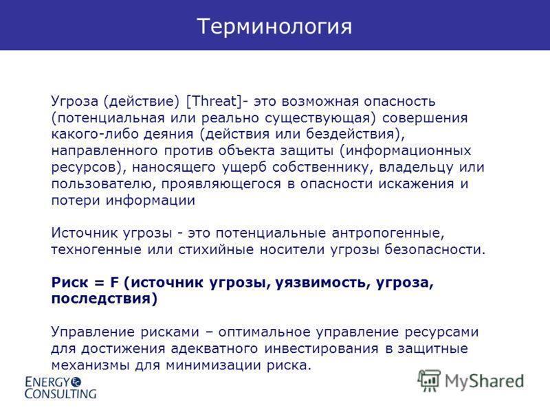 Терминология Угроза (действие) [Threat]- это возможная опасность (потенциальная или реально существующая) совершения какого-либо деяния (действия или бездействия), направленного против объекта защиты (информационных ресурсов), наносящего ущерб собств