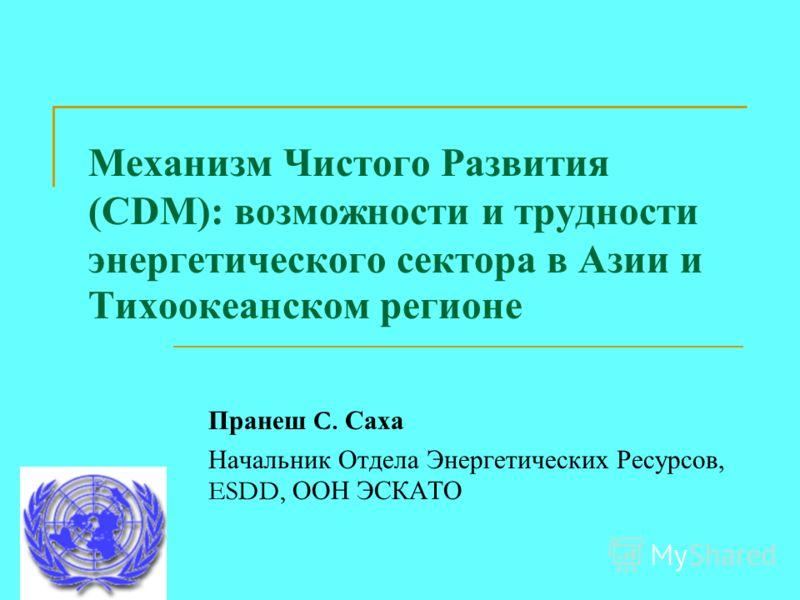 Механизм Чистого Развития (CDM): возможности и трудности энергетического сектора в Азии и Тихоокеанском регионе Пранеш C. Саха Начальник Отдела Энергетических Ресурсов, ESDD, ООН ЭСКАТО