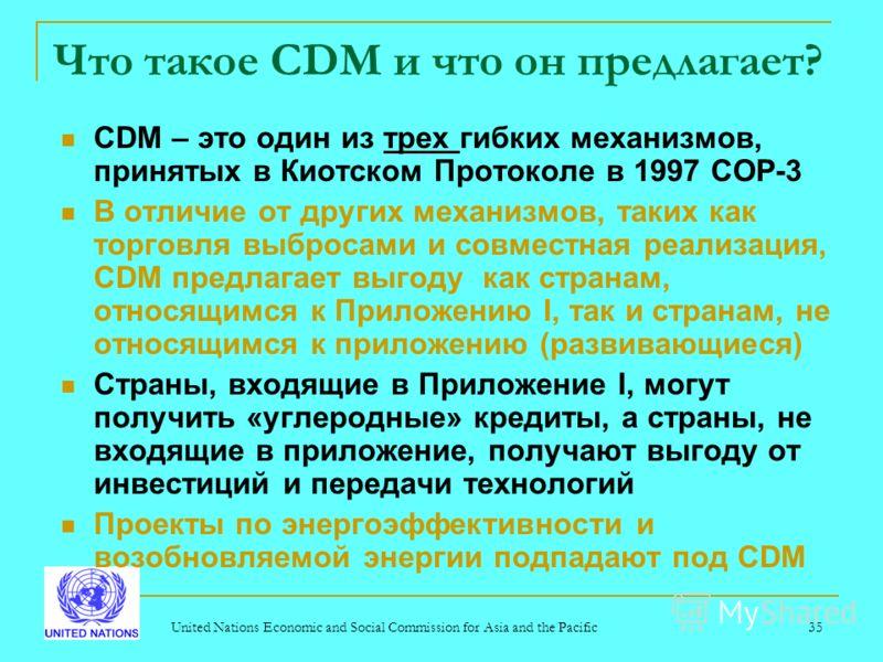 United Nations Economic and Social Commission for Asia and the Pacific35 Что такое CDM и что он предлагает? CDM – это один из трех гибких механизмов, принятых в Киотском Протоколе в 1997 COP-3 В отличие от других механизмов, таких как торговля выброс