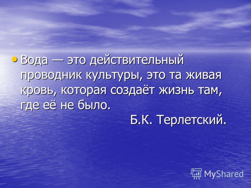 Вода это действительный проводник культуры, это та живая кровь, которая создаёт жизнь там, где её не было. Б.К. Терлетский. Вода это действительный проводник культуры, это та живая кровь, которая создаёт жизнь там, где её не было. Б.К. Терлетский.