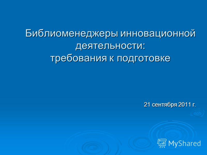 Библиоменеджеры инновационной деятельности: требования к подготовке 21 сентября 2011 г.