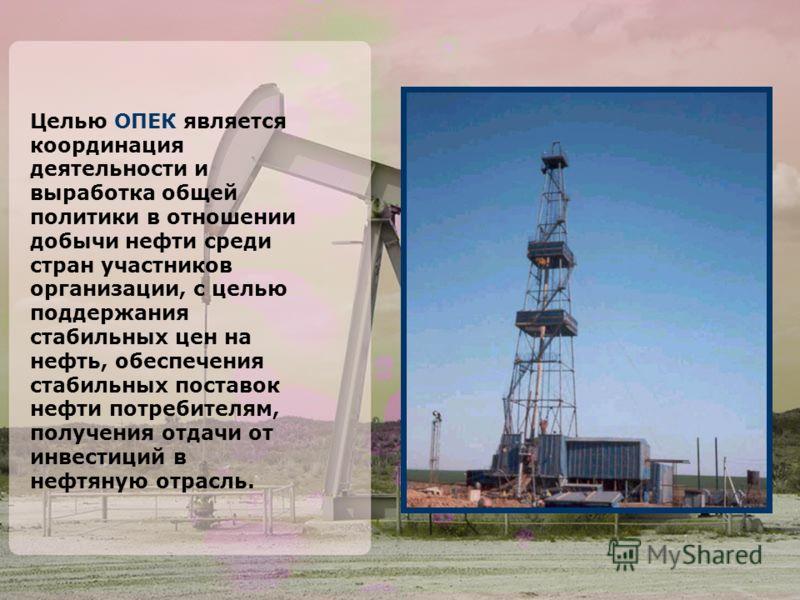 Целью ОПЕК является координация деятельности и выработка общей политики в отношении добычи нефти среди стран участников организации, с целью поддержания стабильных цен на нефть, обеспечения стабильных поставок нефти потребителям, получения отдачи от