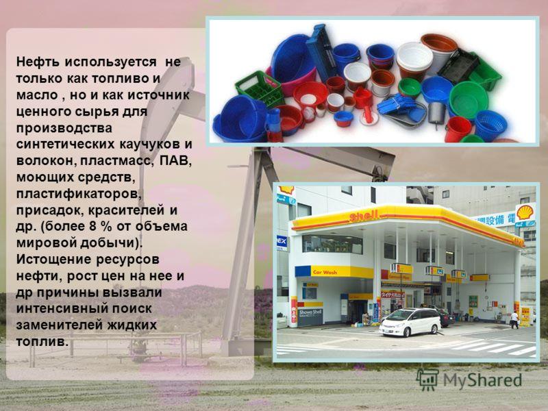 Нефть используется не только как топливо и масло, но и как источник ценного сырья для производства синтетических каучуков и волокон, пластмасс, ПАВ, моющих средств, пластификаторов, присадок, красителей и др. (более 8 % от объема мировой добычи). Ист