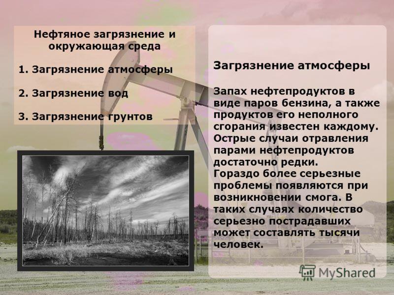 Нефтяное загрязнение и окружающая среда 1. Загрязнение атмосферы 2. Загрязнение вод 3. Загрязнение грунтов Загрязнение атмосферы Запах нефтепродуктов в виде паров бензина, а также продуктов его неполного сгорания известен каждому. Острые случаи отрав