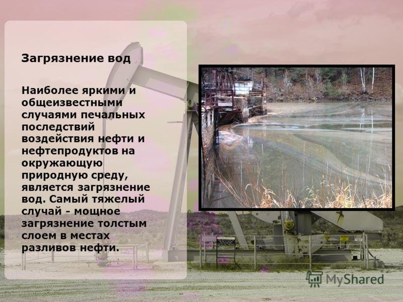 Загрязнение вод Наиболее яркими и общеизвестными случаями печальных последствий воздействия нефти и нефтепродуктов на окружающую природную среду, является загрязнение вод. Самый тяжелый случай - мощное загрязнение толстым слоем в местах разливов нефт
