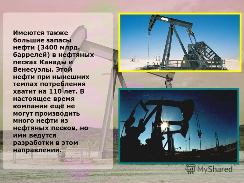 Имеются также большие запасы нефти (3400 млрд. баррелей) в нефтяных песках Канады и Венесуэлы. Этой нефти при нынешних темпах потребления хватит на 110 лет. В настоящее время компании ещё не могут производить много нефти из нефтяных песков, но ими ве