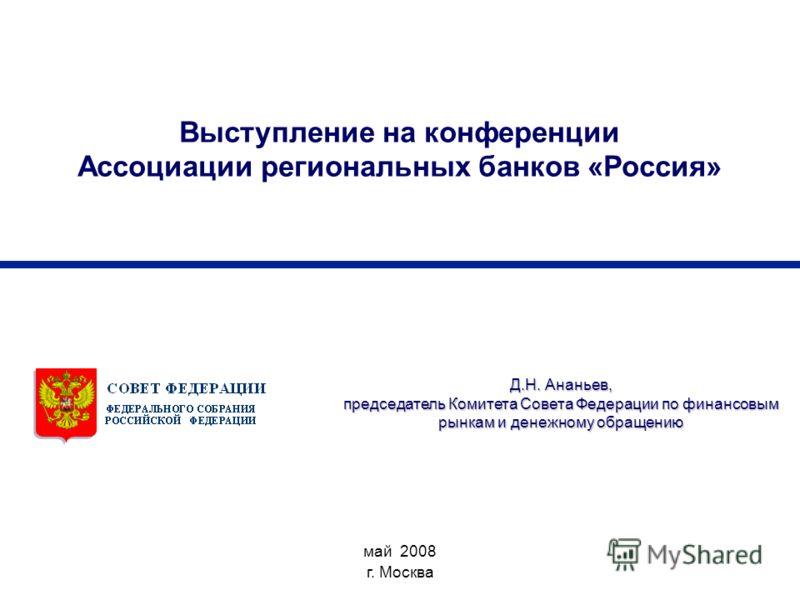 Выступление на конференции Ассоциации региональных банков «Россия» май 2008 г. Москва Д.Н. Ананьев, председатель Комитета Совета Федерации по финансовым рынкам и денежному обращению