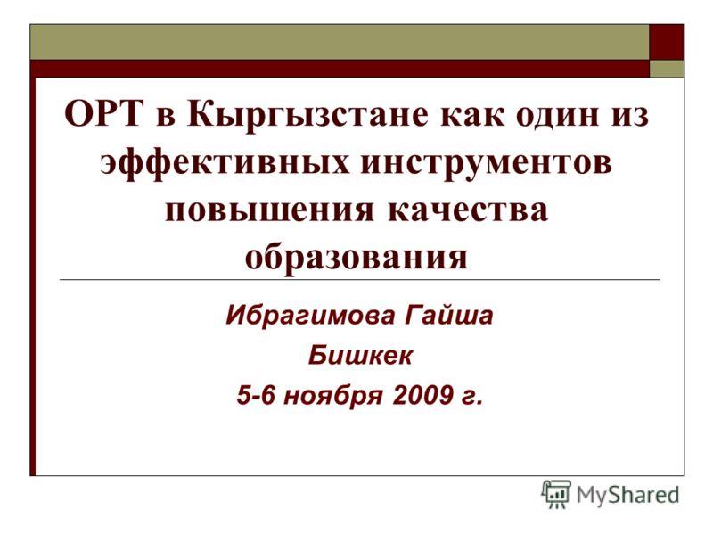 ОРТ в Кыргызстане как один из эффективных инструментов повышения качества образования Ибрагимова Гайша Бишкек 5-6 ноября 2009 г.