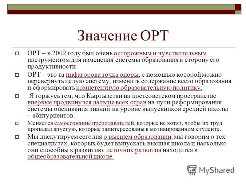 Значение ОРТ ОРТ – в 2002 году был очень осторожным и чувствительным инструментом для изменения системы образования в сторону его продуктивности ОРТ – это та пифагорова точка опоры, с помощью которой можно перевернуть целую систему, изменить содержан