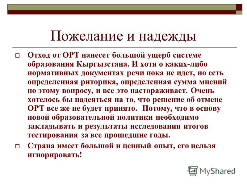 Пожелание и надежды Отход от ОРТ нанесет большой ущерб системе образования Кыргызстана. И хотя о каких-либо нормативных документах речи пока не идет, но есть определенная риторика, определенная сумма мнений по этому вопросу, и все это настораживает.