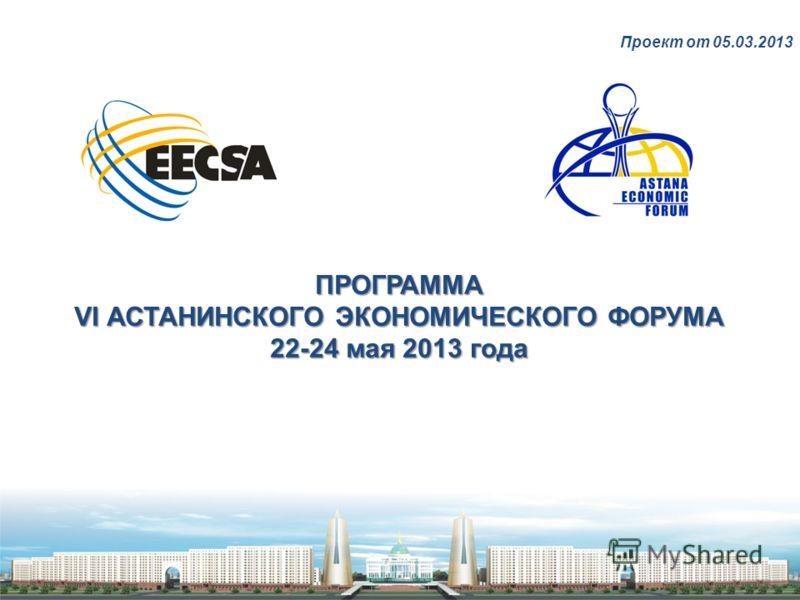 ПРОГРАММА VI АСТАНИНСКОГО ЭКОНОМИЧЕСКОГО ФОРУМА 22-24 мая 2013 года Проект от 05.03.2013