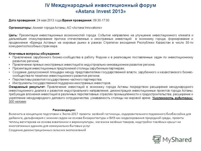 IV Международный инвестиционный форум «Astana Invest 2013» Дата проведения: 24 мая 2013 года Время проведения: 09:30-17:00 Организаторы: Акимат города Астаны, АО «Астана Innovations» Цель: Презентация инвестиционных возможностей города. Событие напра