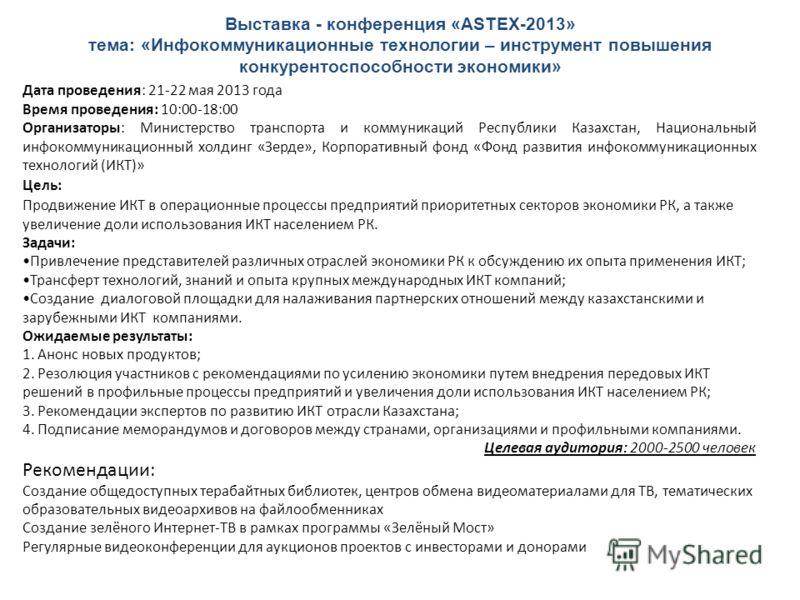 Выставка - конференция «ASTEX-2013» тема: «Инфокоммуникационные технологии – инструмент повышения конкурентоспособности экономики» Дата проведения: 21-22 мая 2013 года Время проведения: 10:00-18:00 Организаторы: Министерство транспорта и коммуникаций