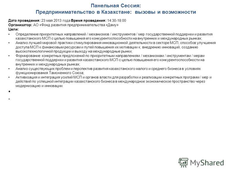 Панельная Сессия: Предпринимательство в Казахстане: вызовы и возможности Дата проведения: 23 мая 2013 года Время проведения: 14:30-18:00 Организатор: АО «Фонд развития предпринимательства «Даму» Цели: Определение приоритетных направлений / механизмов