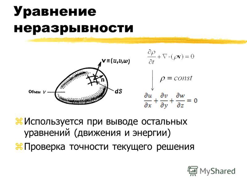 Уравнение неразрывности zИспользуется при выводе остальных уравнений (движения и энергии) zПроверка точности текущего решения