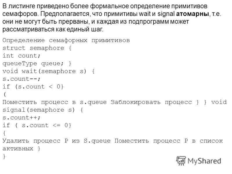 В листинге приведено более формальное определение примитивов семафоров. Предполагается, что примитивы wait и signal атомарны, т.е. они не могут быть прерваны, и каждая из подпрограмм может рассматриваться как единый шаг. Определение семафорных примит