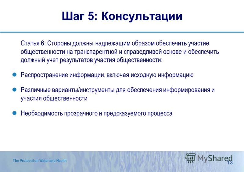 13 The Protocol on Water and Health Шаг 5: Консультации Статья 6: Стороны должны надлежащим образом обеспечить участие общественности на транспарентной и справедливой основе и обеспечить должный учет результатов участия общественности: Распространени