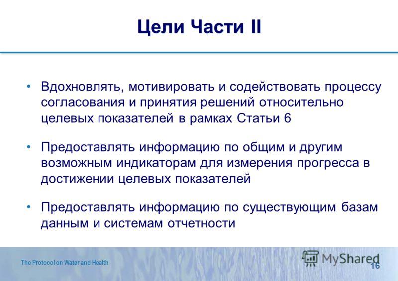 16 The Protocol on Water and Health Цели Части II Вдохновлять, мотивировать и содействовать процессу согласования и принятия решений относительно целевых показателей в рамках Статьи 6 Предоставлять информацию по общим и другим возможным индикаторам д