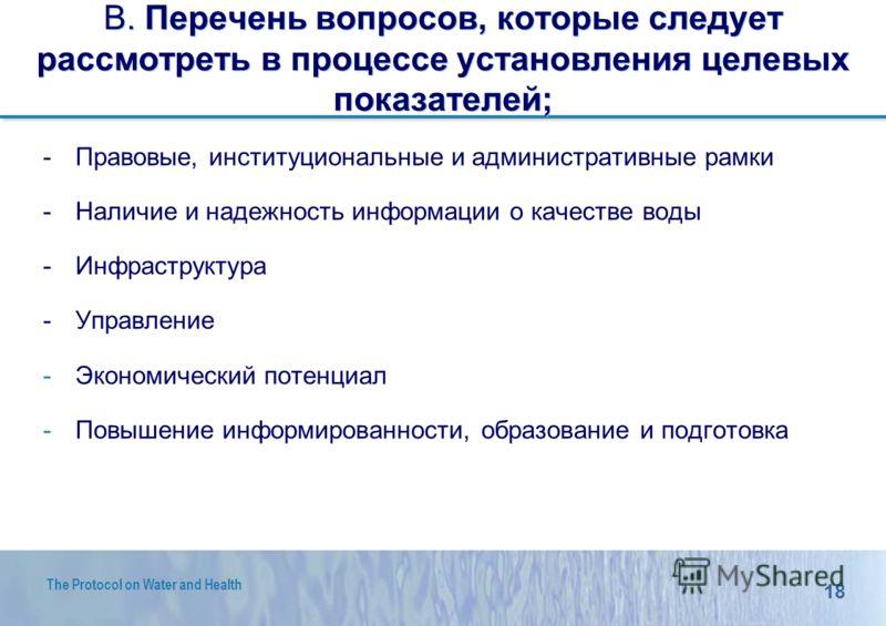 18 The Protocol on Water and Health B. Перечень вопросов, которые следует рассмотреть в процессе установления целевых показателей; -Правовые, институциональные и административные рамки -Наличие и надежность информации о качестве воды -Инфраструктура