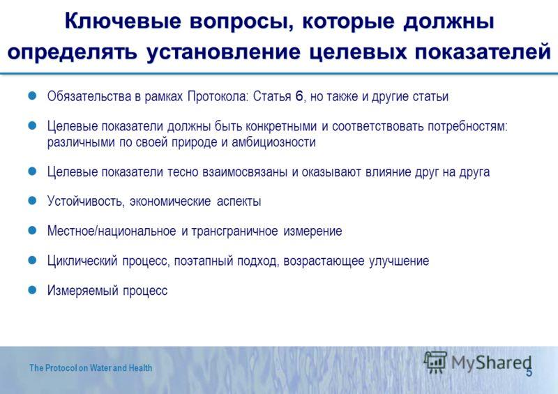 5 The Protocol on Water and Health Ключевые вопросы, которые должны определять установление целевых показателей Обязательства в рамках Протокола: Статья 6, но также и другие статьи Целевые показатели должны быть конкретными и соответствовать потребно